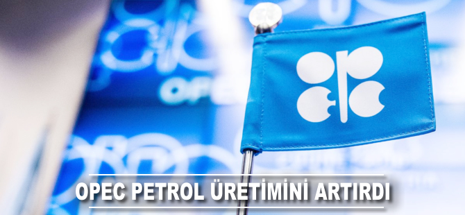 OPEC petrol üretimini artırdı