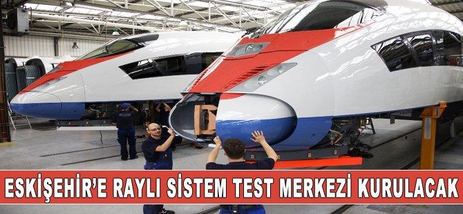 Eskişehir'e raylı sistem araştırma ve test merkezi kuruluyor