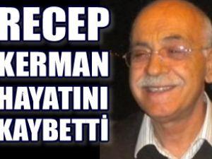 Recep Kerman hayatını kaybetti