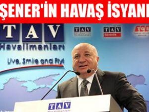 TAV CEO'su Sani Şener'in HAVAŞ isyanı