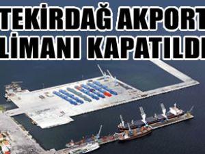 Tekirdağ Akport Limanı kapatıldı