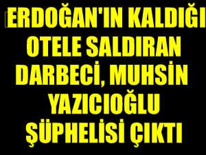 Erdoğan'ın kaldığı otele saldıran darbeci Muhsin Yazıcıoğlu şüphelisi çıktı