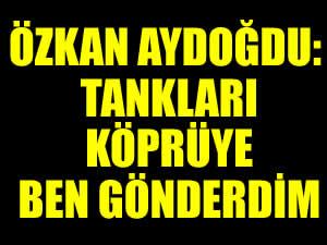 Tuğgeneral Özkan Aydoğdu: Tankları köprüye ben gönderdim