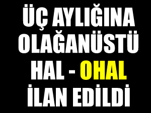 Tüm Türkiye'de 3 ay süreyle Olağanüstü Hal (OHAL) ilan edildi
