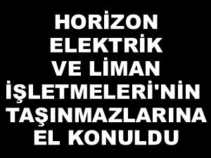 Horizon Elektrik ve Liman İşletmeleri'nin mallarına el konuldu